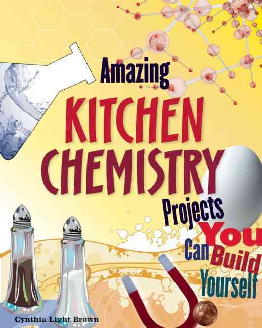 Amazing Kitchen Chemistry Projects You Can Build Yourself By Brown, Cynthia Light